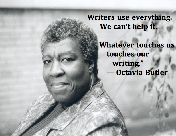 """Writers use everything. We can't help it. Whatever touches us touches our writing."" – Octavia E. Butler"